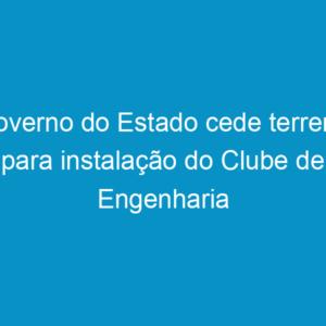 Governo do Estado cede terreno para instalação do Clube de Engenharia