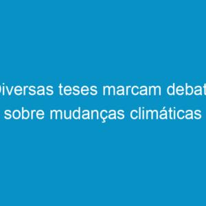 Diversas teses marcam debate sobre mudanças climáticas