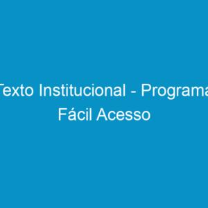 Texto Institucional – Programa Fácil Acesso