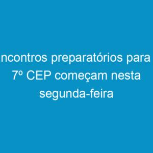 Encontros preparatórios para o 7º CEP começam nesta segunda-feira