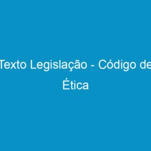 Texto Legislação – Código de Ética