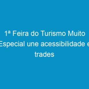 1ª Feira do Turismo Muito Especial une acessibilidade e trades turísticos