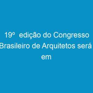 19º  edição do Congresso Brasileiro de Arquitetos será  em Pernambuco