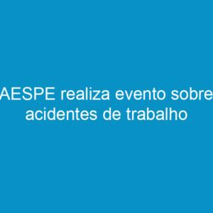 AESPE realiza evento sobre acidentes de trabalho