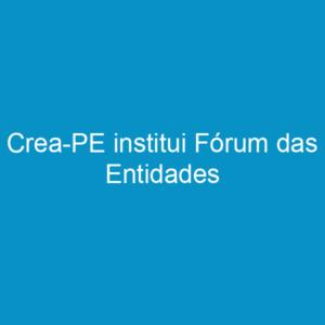 Crea-PE institui Fórum das Entidades