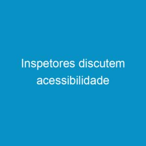 Inspetores discutem acessibilidade