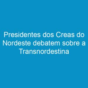 Presidentes dos Creas do Nordeste debatem sobre a Transnordestina