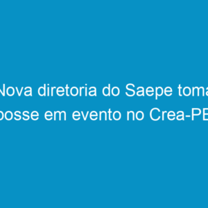 Nova diretoria do Saepe toma posse em evento no Crea-PE