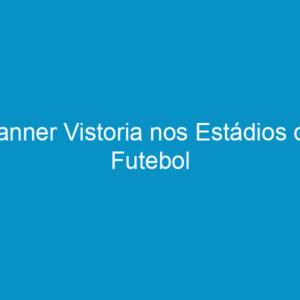 Banner Vistoria nos Estádios de Futebol