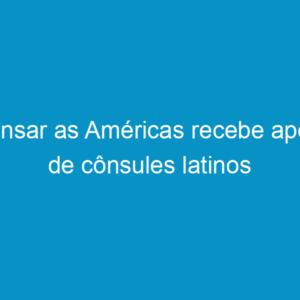 Pensar as Américas recebe apoio de cônsules latinos