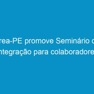 Crea-PE promove Seminário de Integração para colaboradores