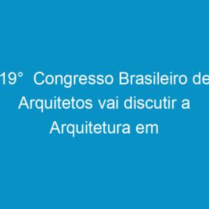 19°  Congresso Brasileiro de Arquitetos vai discutir a Arquitetura em Transição