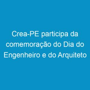 Crea-PE participa da comemoração do Dia do Engenheiro e do Arquiteto promovida pela Assea
