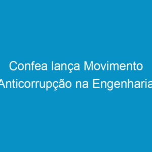 Confea lança Movimento Anticorrupção na Engenharia