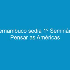Pernambuco sedia 1º Seminário Pensar as Américas