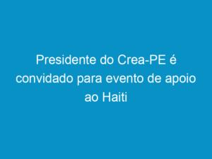 Read more about the article Presidente do Crea-PE é convidado para evento de apoio ao Haiti