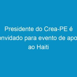 Presidente do Crea-PE é convidado para evento de apoio ao Haiti