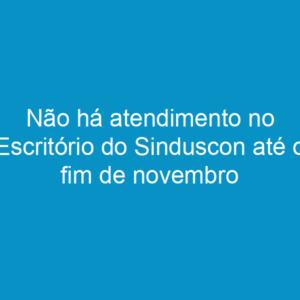 Não há atendimento no Escritório do Sinduscon até o fim de novembro