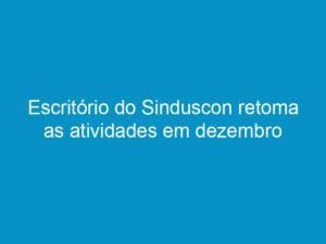 Read more about the article Escritório do Sinduscon retoma as atividades em dezembro