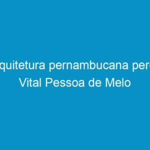Arquitetura pernambucana perde Vital Pessoa de Melo