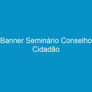 Banner Seminário Conselho Cidadão