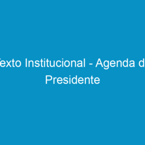 Texto Institucional – Agenda do Presidente
