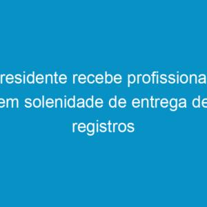 Presidente recebe profissionais em solenidade de entrega de registros
