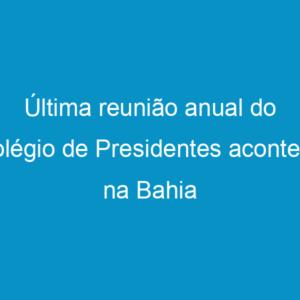 Última reunião anual do Colégio de Presidentes acontece na Bahia