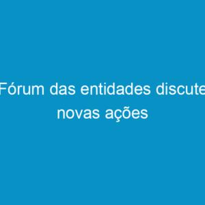 Fórum das entidades discute novas ações