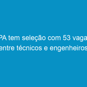 IPA tem seleção com 53 vagas entre técnicos e engenheiros