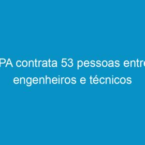 IPA contrata 53 pessoas entre engenheiros e técnicos