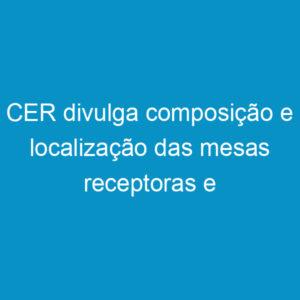 CER divulga composição e localização das mesas receptoras e escrutinadoras
