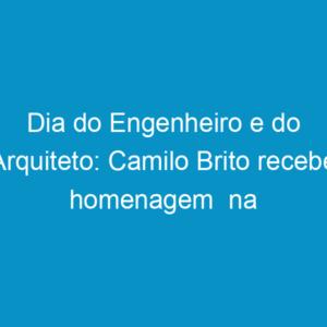 Dia do Engenheiro e do Arquiteto: Camilo Brito recebe homenagem  na Câmara dos Vereadores