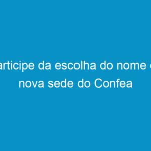 Participe da escolha do nome da nova sede do Confea
