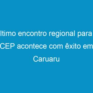 Último encontro regional para o CEP acontece com êxito em Caruaru