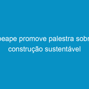 Ipeape promove palestra sobre construção sustentável