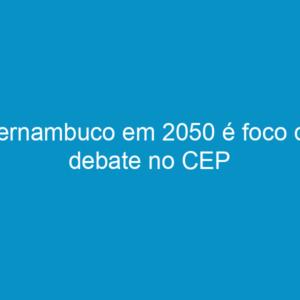 Pernambuco em 2050 é foco de debate no CEP