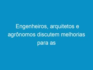 Read more about the article Engenheiros, arquitetos e agrônomos discutem melhorias para as profissões no CEP