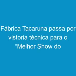 """Fábrica Tacaruna passa por vistoria técnica para o """"Melhor Show do Mundo"""""""
