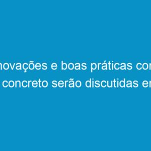 Inovações e boas práticas com o concreto serão discutidas em seminário no Recife