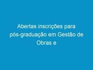 Read more about the article Abertas inscrições para pós-graduação em Gestão de Obras e Projetos