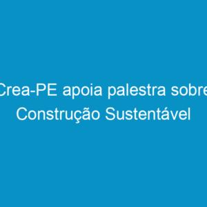 Crea-PE apoia palestra sobre Construção Sustentável