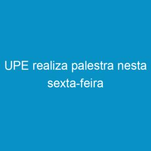 UPE realiza palestra nesta sexta-feira