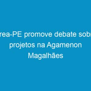 Crea-PE promove debate sobre projetos na Agamenon Magalhães