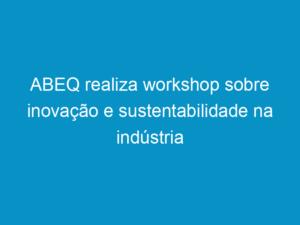 Read more about the article ABEQ realiza workshop sobre inovação e sustentabilidade na indústria química