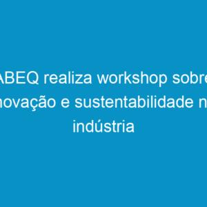 ABEQ realiza workshop sobre inovação e sustentabilidade na indústria química