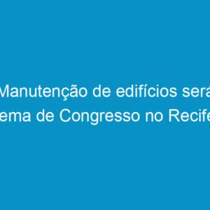 Manutenção de edifícios será tema de Congresso no Recife