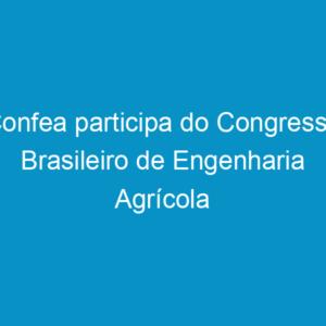 Confea participa do Congresso Brasileiro de Engenharia Agrícola