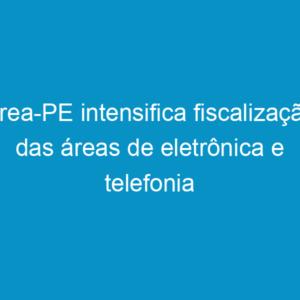 Crea-PE intensifica fiscalização das áreas de eletrônica e telefonia