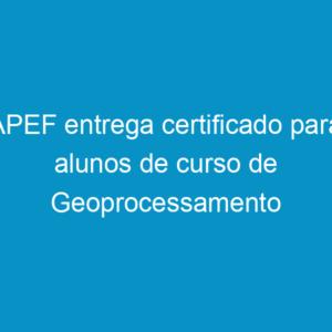 APEF entrega certificado para alunos de curso de Geoprocessamento